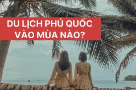 Du lịch Phú Quốc vào mùa nào lý tưởng nhất?